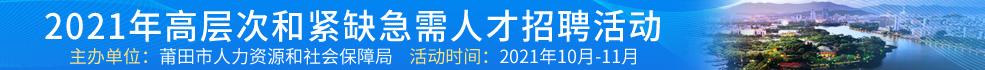 福建海峡人才网络资讯有限公司(莆田) 招聘主题:2021年高层次和紧缺急需人才招聘活动